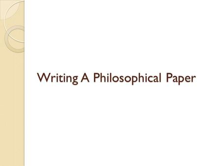 Writing A Philosophical Paper. 1) Choice of Topic/Thesis Should not be too broad to cover thoroughly Should not be too narrow to be worth covering Should.