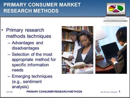MKT 450 PRIMARY CONSUMER RESEARCH METHODS Lars Perner, Instructor 1 PRIMARY CONSUMER MARKET RESEARCH METHODS Primary research methods techniques –Advantages.