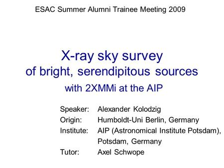 X-ray sky survey of bright, serendipitous sources with 2XMMi at the AIP Speaker: Alexander Kolodzig Origin: Humboldt-Uni Berlin, Germany Institute:AIP.