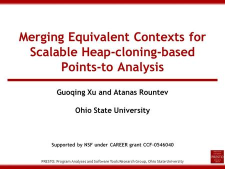 PRESTO: Program Analyses and Software Tools Research Group, Ohio State University Merging Equivalent Contexts for Scalable Heap-cloning-based Points-to.