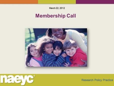 March 22, 2012 Research Policy Practice Membership Call.