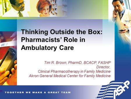 Thinking Outside the Box: Pharmacists' Role in Ambulatory Care Tim R. Brown, PharmD, BCACP, FASHP Director, Clinical Pharmacotherapy in Family Medicine.