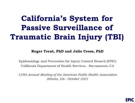 California's System for Passive Surveillance of Traumatic Brain Injury (TBI) Roger Trent, PhD and Julie Cross, PhD Epidemiology and Prevention for Injury.