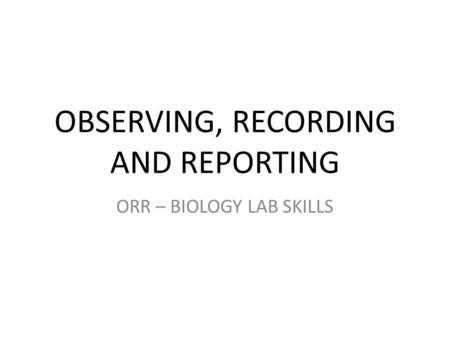 OBSERVING, RECORDING AND REPORTING ORR – BIOLOGY LAB SKILLS.
