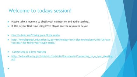 Welcome to todays session!  Please take a moment to check your connection and audio settings.  If this is your first time using LYNC please see the resources.