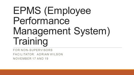 EPMS (Employee Performance Management System) Training FOR NON-SUPERVISORS FACILITATOR: ADRIAN WILSON NOVEMBER 17 AND 19.