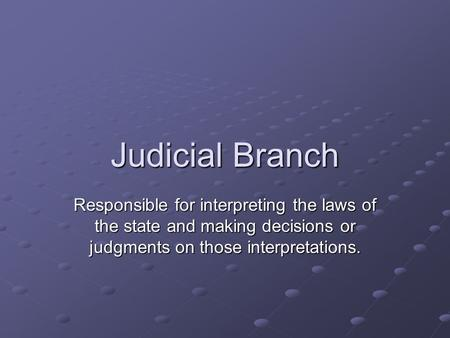 Judicial Branch Responsible for interpreting the laws of the state and making decisions or judgments on those interpretations.