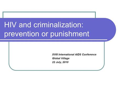 HIV and criminalization: prevention or punishment XVIII International AIDS Conference Global Village 22 July, 2010.