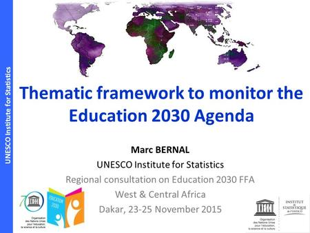 UNESCO Institute for Statistics Thematic framework to monitor the Education 2030 Agenda Marc BERNAL UNESCO Institute for Statistics Regional consultation.