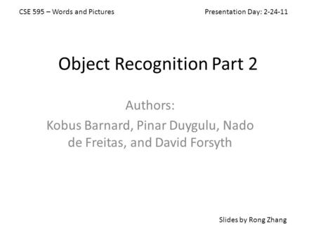 Object Recognition Part 2 Authors: Kobus Barnard, Pinar Duygulu, Nado de Freitas, and David Forsyth Slides by Rong Zhang CSE 595 – Words and Pictures Presentation.