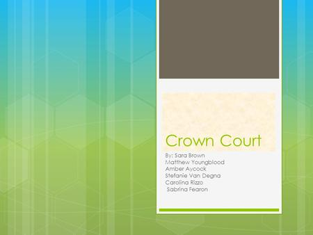 Crown Court By: Sara Brown Matthew Youngblood Amber Aycock Stefanie Van Degna Carolina Rizzo Sabrina Fearon.