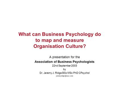 What can Business Psychology do to map and measure Organisation Culture? A presentation for the Association of Business Psychologists 22nd September 2003.