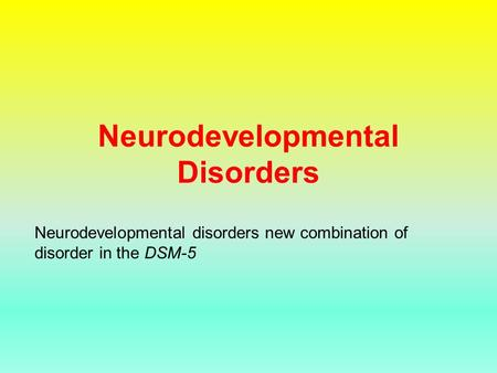 Neurodevelopmental Disorders Neurodevelopmental disorders new combination of disorder in the DSM-5.
