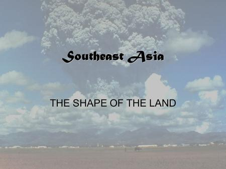 Southeast Asia THE SHAPE OF THE LAND. Executive Summary Mainland Southeast Asia Island Southeast Asia Climates of Southeast Asia Natural Resources A Diverse.