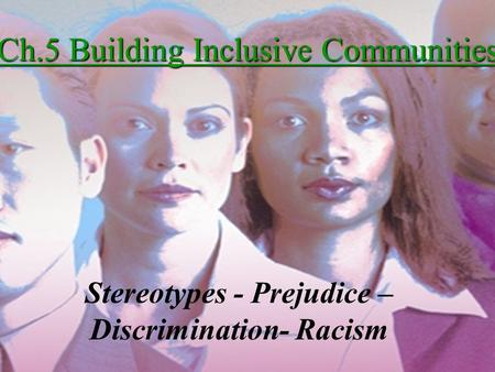 Ch.5 Building Inclusive Communities Stereotypes - Prejudice – Discrimination- Racism.
