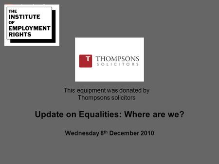This equipment was donated by Thompsons solicitors Update on Equalities: Where are we? Wednesday 8 th December 2010.
