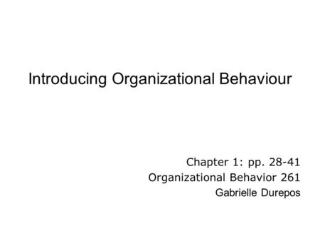 Introducing Organizational Behaviour Chapter 1: pp. 28-41 Organizational Behavior 261 Gabrielle Durepos.