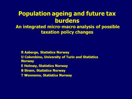 Population ageing and future tax burdens An integrated micro-macro analysis of possible taxation policy changes R Aaberge, Statistics Norway U Colombino,