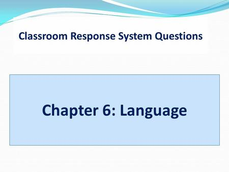 Classroom Response System Questions Chapter 6: Language.