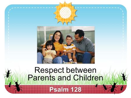 "Psalm 128 Respect between Parents and Children.  Respect is present in every successful relationship, 1 Peter 3:5-7  ""You don't respect me"" is frequently."