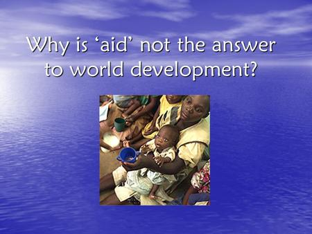 Why is 'aid' not the answer to world development?.