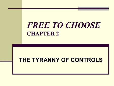 FREE TO CHOOSE CHAPTER 2 THE TYRANNY OF CONTROLS.