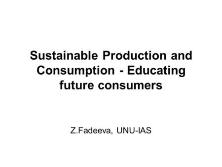 Sustainable Production and Consumption - Educating future consumers Z.Fadeeva, UNU-IAS.