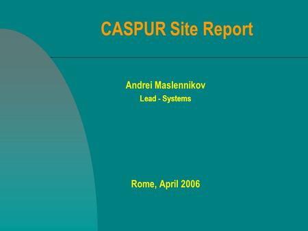 CASPUR Site Report Andrei Maslennikov Lead - Systems Rome, April 2006.