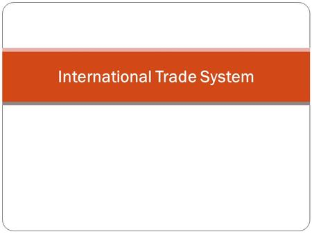 International Trade System. 1. About the ITS 2. Highly Interdependent 3. GN-Led 4. Agreements & Institutions.