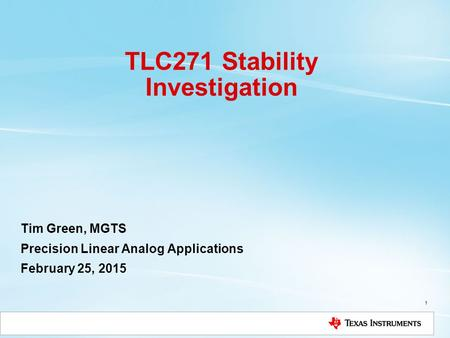TLC271 Stability Investigation Tim Green, MGTS Precision Linear Analog Applications February 25, 2015 1.