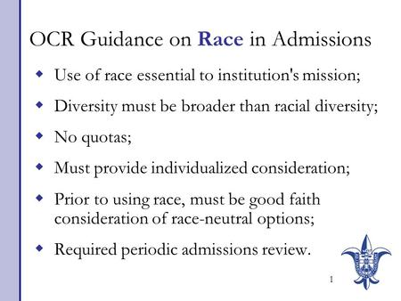 1 OCR Guidance on Race in Admissions  Use of race essential to institution's mission;  Diversity must be broader than racial diversity;  No quotas;