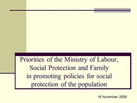 Priorities of the Ministry of Labour, Social Protection and Family in promoting policies for social protection of the population 16 November 2009.