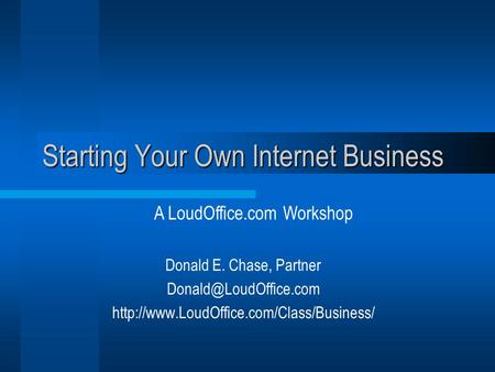 Starting Your Own Internet Business Donald E. Chase, Partner  A LoudOffice.com Workshop.