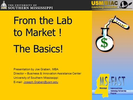 From the Lab to Market ! The Basics! Presentation by Joe Graben, MBA Director – Business & Innovation Assistance Center University of Southern Mississippi.