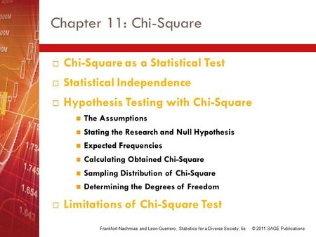 Chapter 11: Chi-Square  Chi-Square as a Statistical Test  Statistical Independence  Hypothesis Testing with Chi-Square The Assumptions Stating the Research.