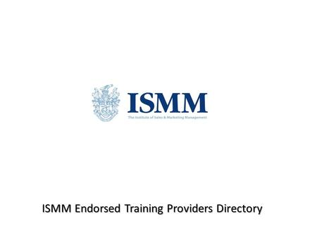 ISMM Endorsed Training Providers Directory. Provider Sales Training Online Ltd Course www.salestrainingonline.com Aims/Objectives of the course To provide.