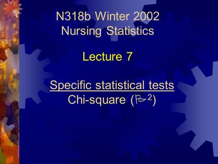N318b Winter 2002 Nursing Statistics Specific statistical tests Chi-square (  2 ) Lecture 7.