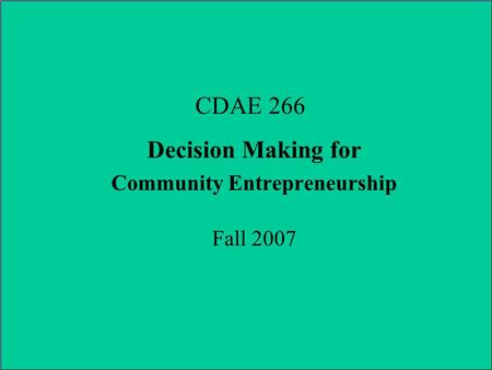 CDAE 266 Decision Making for Community Entrepreneurship Fall 2007.