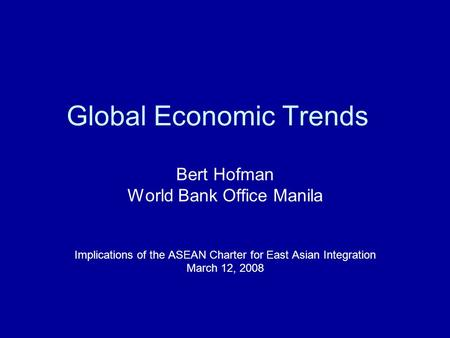 Global Economic Trends Bert Hofman World Bank Office Manila Implications of the ASEAN Charter for East Asian Integration March 12, 2008.