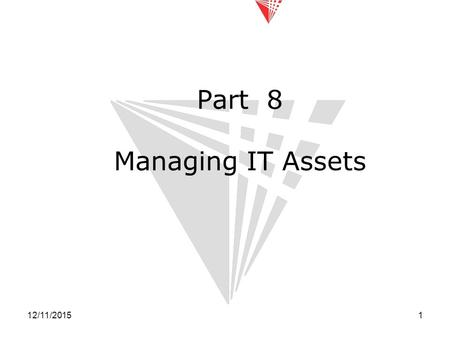12/11/20151 Part 8 Managing IT Assets. 12/11/20152 Introduction Today we will examine: –IT asset management –IT lifecycle –Benefits of good IT asset management.