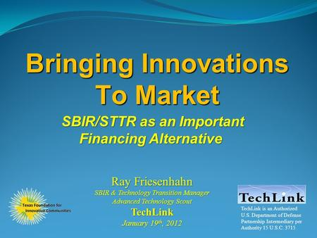 Bringing Innovations To Market SBIR/STTR as an Important Financing Alternative Ray Friesenhahn SBIR & Technology Transition Manager Advanced Technology.