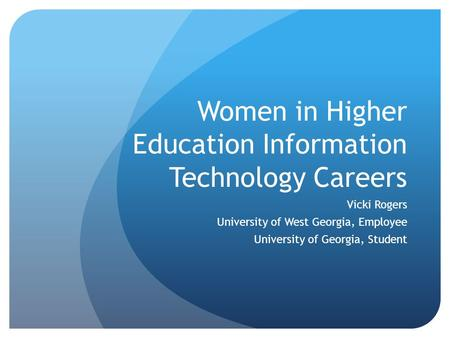Women in Higher Education Information Technology Careers Vicki Rogers University of West Georgia, Employee University of Georgia, Student.
