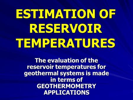 ESTIMATION OF RESERVOIR TEMPERATURES The evaluation of the reservoir temperatures for geothermal systems is made in terms of GEOTHERMOMETRY APPLICATIONS.