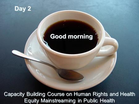 Day 2 Good morning Capacity Building Course on Human Rights and Health Equity Mainstreaming in Public Health.