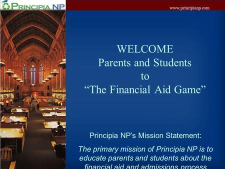 "Www.principianp.com WELCOME Parents and Students to ""The Financial Aid Game"" Principia NP's Mission Statement: The primary mission of Principia NP is to."