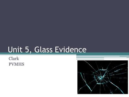 Unit 5, Glass Evidence Clark PVMHS. By the end of this unit you should be able to: Explain how glass is formed List some of the characteristics of glass.