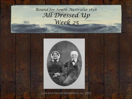 Bound for South Australia 1836 All Dressed Up Week 25 Luke and Harriet Broadbent, ca. 1850.