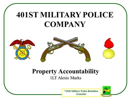 720th Military Police Battalion Gauntlet 401ST MILITARY POLICE COMPANY Property Accountability 1LT Alexis Marks.