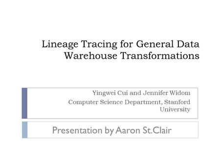 Lineage Tracing for General Data Warehouse Transformations Yingwei Cui and Jennifer Widom Computer Science Department, Stanford University Presentation.