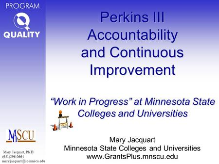 "PROGRAM Perkins III Accountability and Continuous Improvement ""Work in Progress"" at Minnesota State Colleges and Universities Mary Jacquart Minnesota State."